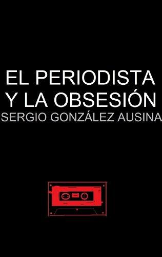 el periodista y la obsesión por Sergio González Ausina