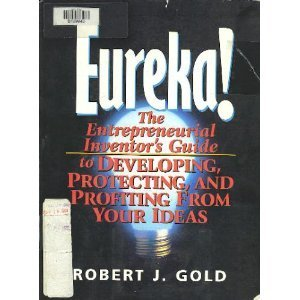Eureka!: The Entrepreneurial Inventor's Guide to Developing, Protecting, and Profiting from Your Ideas