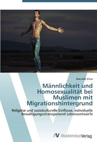 Männlichkeit und Homosexualität bei Muslimen mit Migrationshintergrund: Religiöse und soziokulturelle Einflüsse, individuelle Bewältigungsstrategienund Lebensentwürfe
