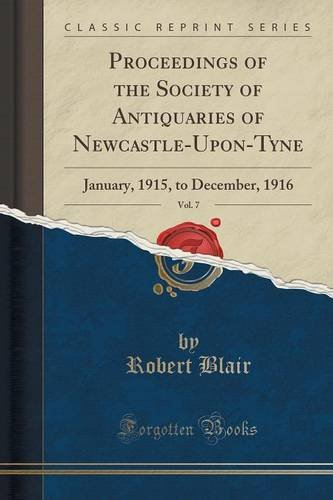 Proceedings of the Society of Antiquaries of Newcastle-Upon-Tyne, Vol. 7: January, 1915, to December, 1916 (Classic Reprint)