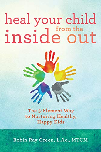 Heal Your Child from the Inside Out: The 5-Element Way to Nurturing Healthy, Happy Kids por Robin Ray Green