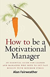 How To Be A Motivational Manager: An Essential Guide for Leaders and Managers Who Need to Get Fast R: Written by Alan Fairweather, 2007 Edition, Publisher: How To Books [Paperback]