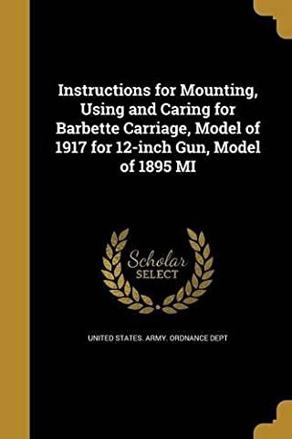Instructions for Mounting, Using and Caring for Barbette Carriage, Model of 1917 for 12-Inch Gun, Model of 1895 Mi