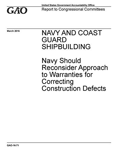 NAVY AND COAST GUARD SHIPBUILDING: Navy Should Reconsider Approach to Warranties for Correcting Construction Defects (English Edition) -