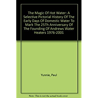The Magic Of Hot Water: A Selective Pictorial History Of The Early Days Of Domestic Water To Mark The 25Th Anniversary Of The Founding Of Andrews Water Heaters 1976-2001