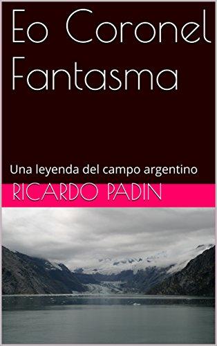 El Coronel Fantasma: Una leyenda del campo argentino por Ricardo Padin