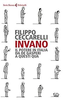 Invano: Il potere in Italia da De Gasperi a questi qua di [Ceccarelli, Filippo]