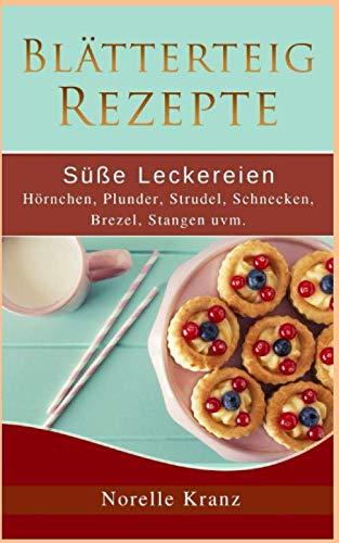 Blätterteig Rezepte: Süße Leckereien, Hörnchen, Plunder, Strudel, Schnecken, Brezel, Stangen uvm.: Plus Bonusrezepte aus