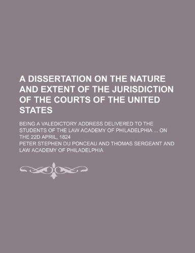 A Dissertation on the Nature and Extent of the Jurisdiction of the Courts of the United States; Being a Valedictory Address Delivered to the Students ... of Philadelphia on the 22d April, 1824