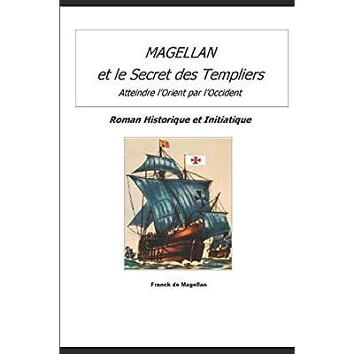 MAGELLAN ET LE SECRET DES TEMPLIERS: Roman Historique et Initiatique