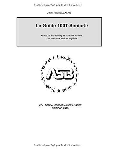 Guide 100T-senior©: Guide de Bio-training aérobie à la marche pour seniors et seniors fragilisés par  M. Jean-Paul ECLACHE