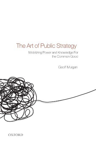 The Art of Public Strategy: Mobilizing Power and Knowledge for the Common Good by Geoff Mulgan (2010-09-01)
