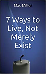 7 Ways to Live, Not Merely Exist: How to Live a Life that Matters