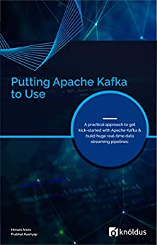 Putting Apache Kafka to Use: A practical approach to get kick-started with Apache Kafka and build huge real-time data streaming pipelines by [Arora, Himani, Kashyap, Prabhat]