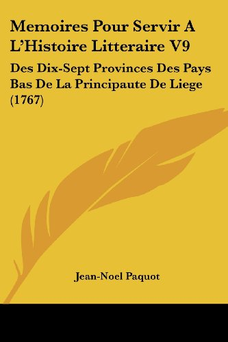 Memoires Pour Servir A L'Histoire Litteraire V9: Des Dix-Sept Provinces Des Pays Bas de La Principaute de Liege (1767)
