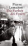 Die Farben des Feuers: Roman von Pierre Lemaitre