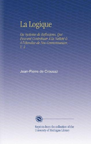 La Logique: Ou Systeme de Reflexions, Qui Peuvent Contribuer À la Netteté & À l'étendue de Nos Connoissances, V. 2 par Jean-Pierre de Crousaz