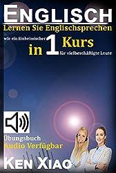 Englisch: Lernen Sie Englischsprechen wie ein Einheimischer in einem Kurs für vielbeschäftigte Leute (German Edition)