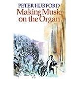 [Making Music on the Organ] [by: Peter Hurford]