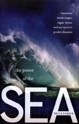 The Power of the Sea: Tsunamis, Storm Surges, Rogue Waves, and Our Quest to Predict Disasters (MacSci) by Bruce Parker (2010-10-26)