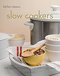 Slow Cookers: The Slow Cooker Recipes You Must Have (Kitchen Classics series)