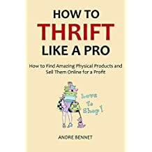 HOW TO THRIFT LIKE A PRO 2016: How to Find Amazing Physical Products and Sell Them Online for a Profit (English Edition)