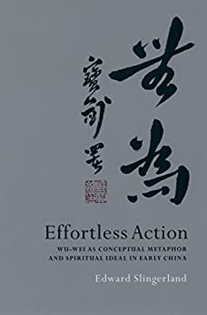 Effortless Action: Wu-wei As Conceptual Metaphor and Spiritual Ideal in Early China par [Slingerland, Edward]