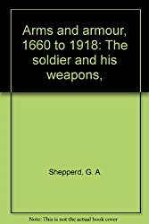 Arms and Armour, 1660-1918: Soldier and His Weapons