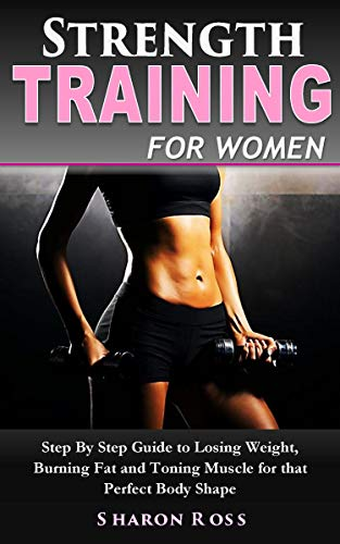 Sharon Ross - Strength Training for Women: A Beginner Step By Step Guide to Losing Weight, Burning Fat and Toning Muscle for that Perfect Body Shape