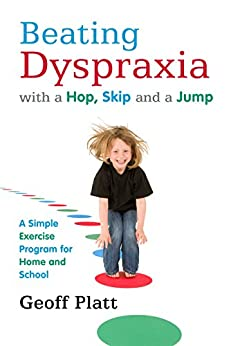 Beating Dyspraxia with a Hop, Skip and a Jump: A Simple Exercise Program for Home and School by [Platt, Geoff]
