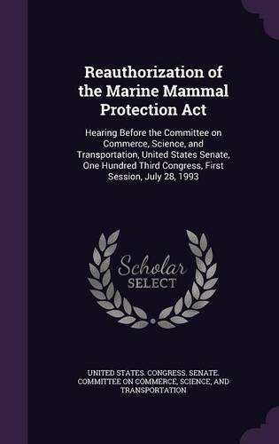 Reauthorization of the Marine Mammal Protection Act: Hearing Before the Committee on Commerce, Science, and Transportation, United States Senate, One ... Third Congress, First Session, July 28, 1993