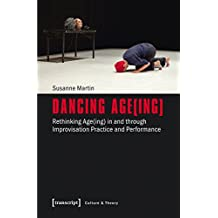 Dancing Age(ing): Rethinking Age(ing) in and through Improvisation Practice and Performance (Edition Kulturwissenschaft)