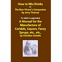 How to Mix Drinks, or The Bon-Vivant's Companion,A Manual for the Manufacture of Coridals, Liquors, Fancy Syrups, etc.: A Reprint of the 1862 Original with a Conversion Chart for Modern Use