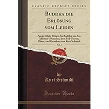 Buddha die Erlösung vom Leiden, Vol. 2: Ausgewählte Reden des Buddha aus den Ältesten Urkunden, dem Pali-Kanon, Übers, und Geordnet von Kurt Schmidt (Classic Reprint)