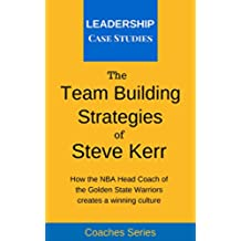 The Team Building Strategies of Steve Kerr: How the NBA Head Coach of the Golden State Warriors Creates a Winning Culture (English Edition)
