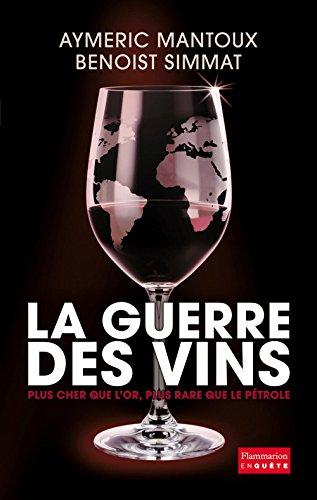 La Guerre des vins: Plus cher que l'or, plus rare que le pétrole par Aymeric Mantoux