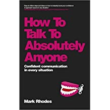 How To Talk To Absolutely Anyone: Confident Communication in Every Situation by Mark Rhodes (2013-07-29)