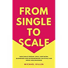 From Single To Scale: How single person, small and micro-businesses and entrepreneurs can scale and grow their business to profit. (English Edition)