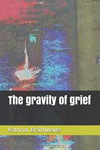 The gravity of grief por Kathryn Braithwaite
