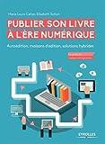 Publier son livre à l'ère numérique: Autoédition, maisons d'édition, solutions hybrides.