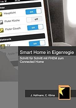 Smart Home in Eigenregie: Schritt für Schritt mit FHEM zum Connected Home von [Hofmann, Jörg, Klima, Christoph]