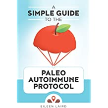 A Simple Guide to the Paleo Autoimmune Protocol (English Edition)