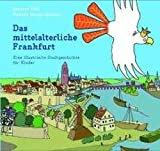 Das mittelalterliche Frankfurt: Eine illustrierte Stadtgeschichte für Kinder