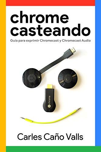 Chromecasteando: Guía para exprimir Chromecast y Chromecast Audio por Carles Caño Valls