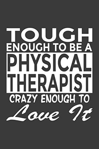 Tough Enough To Be a Physical Therapist Crazy Enough To Love It: 6x9' Notebook, 120 Pages, Perfect for Note and Journal, Great Gift for Physical Therapist (PT)