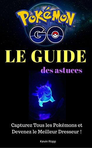 Pokémon Go : Le Guide des Astuces: Capturez Tous les Pokémons et Devenez le Meilleur Dresseur !