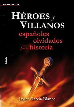 Héroes y villanos, españoles olvidados por la historia (Historia oculta) de [García Blanco, Javier]