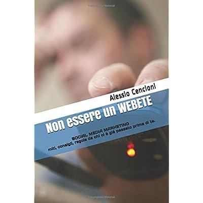 Non Essere Un Webete: Social Media Marketing - Miti, Consigli, Regole Da Chi Ci È Già Passato Prima Di Te.