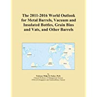 The 2011-2016 World Outlook for Metal Barrels, Vacuum and Insulated Bottles, Grain Bins and Vats, and Other Barrels