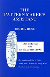 The Pattern Maker's Assistant: Lathe Work, Branch Work, Core Work, Sweep Work / Practical Gear Construction / Preparation and Use of Tools by Joshua Rose (1995-02-01)